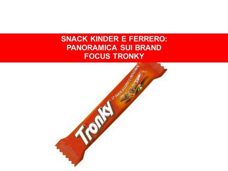SNACK KINDER E FERRERO SNACK KINDER E FERRERO: PANORAMICA SUI BRAND FOCUS TRONKY.