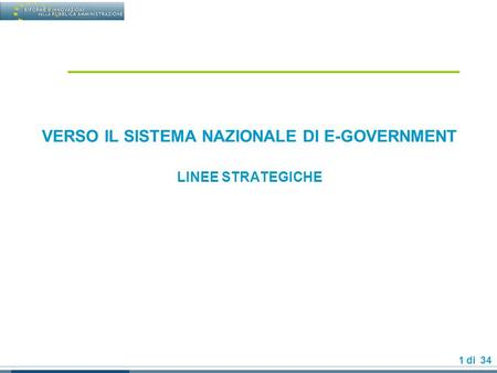 1 di 34 VERSO IL SISTEMA NAZIONALE DI E-GOVERNMENT LINEE STRATEGICHE.
