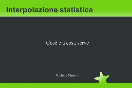 Interpolazione statistica Cosè e a cosa serve Michele Manenti.