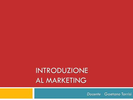 INTRODUZIONE AL MARKETING Docente Gaetano Torrisi.