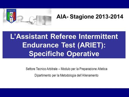 AIA- Stagione 2013-2014 L'Assistant Referee Intermittent Endurance Test (ARIET): Specifiche Operative Settore Tecnico Arbitrale – Modulo per.