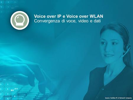 Voice over IP e Voice over WLAN Convergenza di voce, video e dati.