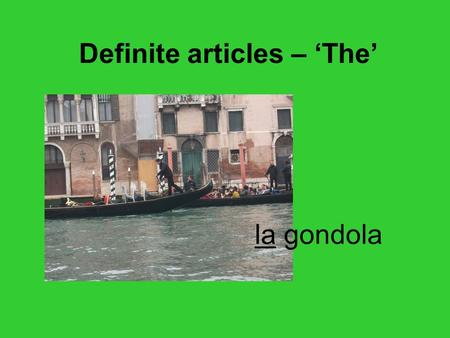 La gondola Definite articles – The. Italians use many different words for the word THE il llola liglile To decide which one to use you have to find out.