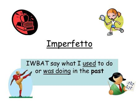 Imperfetto IWBAT say what I used to do or was doing in the past.
