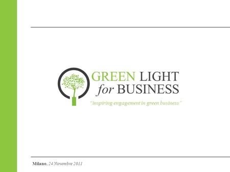 GREEN LIGHT for BUSINESS inspiring engagement in green business Milano, 24 Novembre 2011.