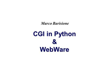 CGI in Python & WebWare Marco Barisione. 2 CGI CGI = Common Gateway Interface È un modello di comunicazione fra browser e server I programmi CGI sono.