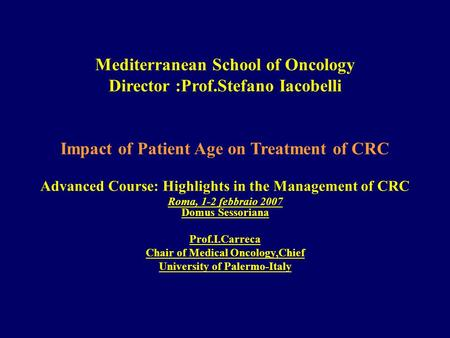 Mediterranean School of Oncology Director :Prof.Stefano Iacobelli Impact of Patient Age on Treatment of CRC Advanced Course: Highlights in the Management.