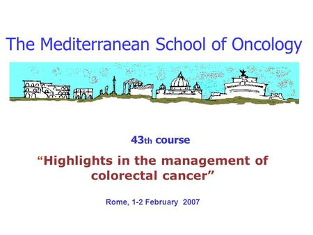 The Mediterranean School of Oncology 43 th course Highlights in the management of colorectal cancer Rome, 1-2 February 2007.