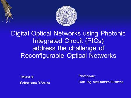 Digital Optical Networks using Photonic Integrated Circuit (PICs) address the challenge of Reconfigurable Optical Networks Tesina di: Sebastiano D'Amico.