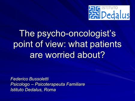 The psycho-oncologists point of view: what patients are worried about? Federico Bussoletti Psicologo – Psicoterapeuta Familiare Istituto Dedalus, Roma.