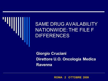 SAME DRUG AVAILABILITY NATIONWIDE: THE FILE F DIFFERENCES Giorgio Cruciani Direttore U.O. Oncologia Medica Ravenna ROMA 2 OTTOBRE 2009.
