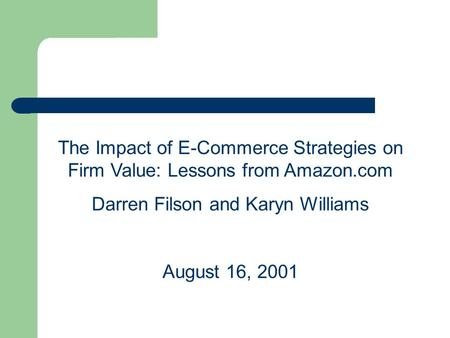 The Impact of E-Commerce Strategies on Firm Value: Lessons from Amazon.com Darren Filson and Karyn Williams August 16, 2001.