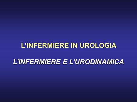 L'INFERMIERE IN UROLOGIA L'INFERMIERE E L'URODINAMICA