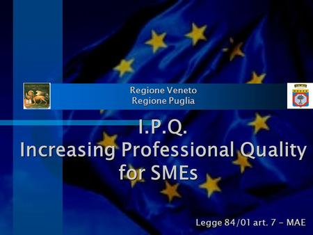 Regione Veneto Regione Puglia I.P.Q. Increasing Professional Quality for SMEs Legge 84/01 art. 7 - MAE.