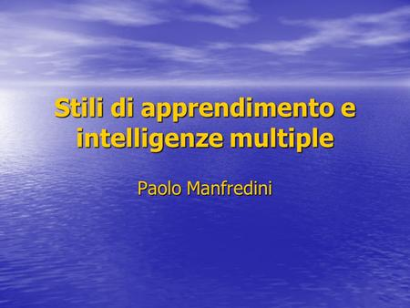 Stili di apprendimento e intelligenze multiple Paolo Manfredini.
