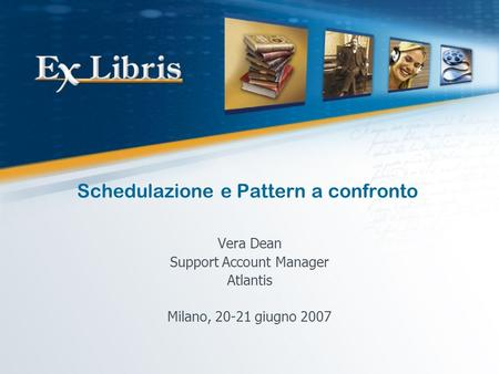 Schedulazione e Pattern a confronto Vera Dean Support Account Manager Atlantis Milano, 20-21 giugno 2007.