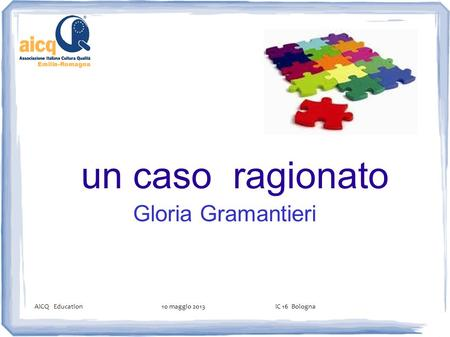 Un caso ragionato Gloria Gramantieri AICQ Education 10 maggio 2013 IC 16 Bologna.