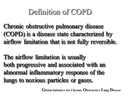 Definition of COPD Chronic obstructive pulmonary disease (COPD) is a disease state characterized by airflow limitation that is not fully reversible. The.