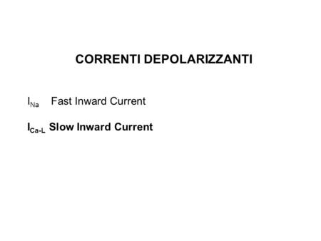 CORRENTI DEPOLARIZZANTI I Na Fast Inward Current I Ca-L Slow Inward Current.