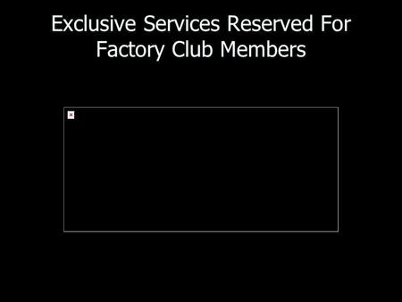 Exclusive Services Reserved For Factory Club Members.