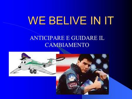 WE BELIVE IN IT ANTICIPARE E GUIDARE IL CAMBIAMENTO.