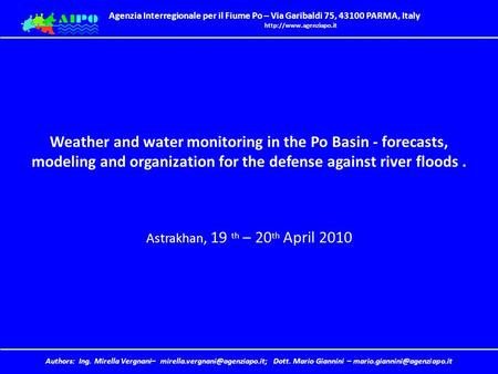 Weather and water monitoring in the Po Basin - forecasts, modeling and organization for the defense against river floods . Astrakhan, 19 th – 20th April.