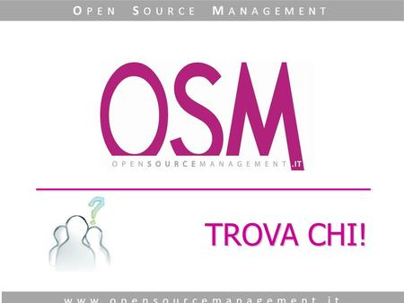 TROVA CHI! www.opensourcemanagement.it O PEN S OURCE M ANAGEMENT.