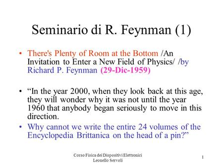 Corso Fisica dei Dispositivi Elettronici Leonello Servoli 1 Seminario di R. Feynman (1) There's Plenty of Room at the Bottom /An Invitation to Enter a.