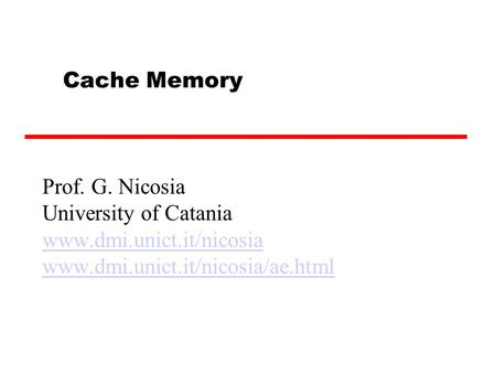 Cache Memory Prof. G. Nicosia University of Catania www.dmi.unict.it/nicosia www.dmi.unict.it/nicosia/ae.html.