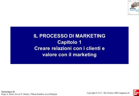 Marketing 2/ed Roger A. Kerin, Steven W. Hartley, William Rudelius, Luca Pellegrini Copyright © 2010 – The McGraw-Hill Companies srl IL PROCESSO DI MARKETING: