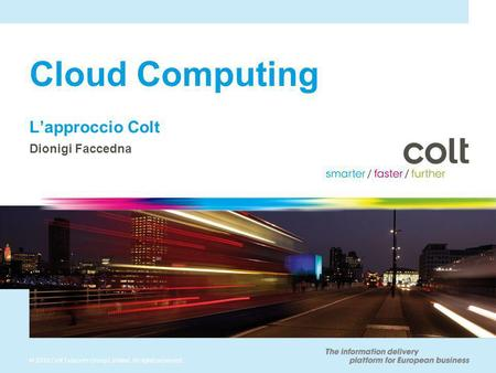 © 2010 Colt Telecom Group Limited. All rights reserved. Cloud Computing Lapproccio Colt Dionigi Faccedna.