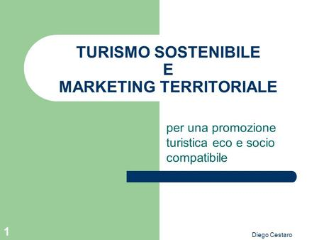 Diego Cestaro 1 TURISMO SOSTENIBILE E MARKETING TERRITORIALE per una promozione turistica eco e socio compatibile.