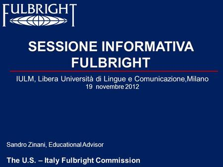 SESSIONE INFORMATIVA FULBRIGHT Sandro Zinani, Educational Advisor The U.S. – Italy Fulbright Commission IULM, Libera Università di Lingue e Comunicazione,Milano.