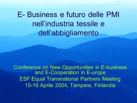 E- Business e futuro delle PMI nell'industria tessile e dell'abbigliamento Conference on New Opportunities in E-business and E-Cooperation in E-urope ESF.