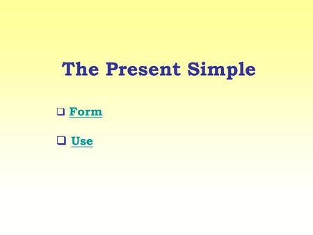 The Present Simple Form Use. Use Si usa per parlare di azioni abituali, situazioni permanenti e dati di fatto. Ex. I work every Saturday. (AZIONE ABITUALE)
