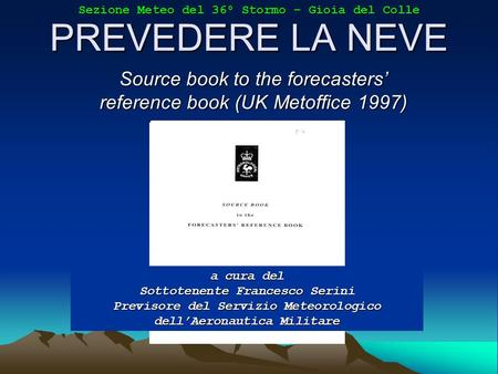 PREVEDERE LA NEVE Source book to the forecasters reference book (UK Metoffice 1997) a cura del Sottotenente Francesco Serini Previsore del Servizio Meteorologico.