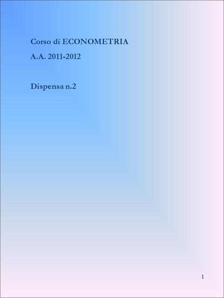 Corso di ECONOMETRIA A.A. 2011-2012 Dispensa n.2.