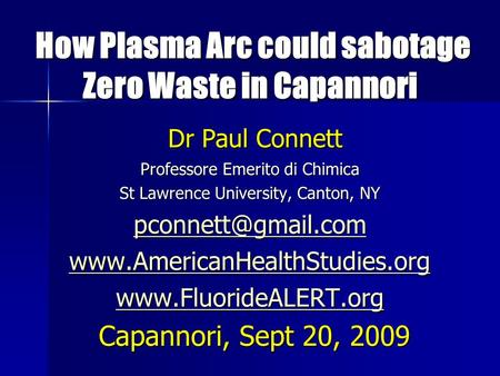 How Plasma Arc could sabotage Zero Waste in Capannori How Plasma Arc could sabotage Zero Waste in Capannori Dr Paul Connett Dr Paul Connett Professore.