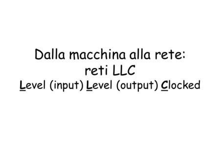 Dalla macchina alla rete: reti LLC Level (input) Level (output) Clocked.
