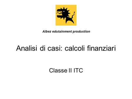 Analisi di casi: calcoli finanziari Classe II ITC Albez edutainment production.