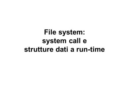 File system: system call e strutture dati a run-time.
