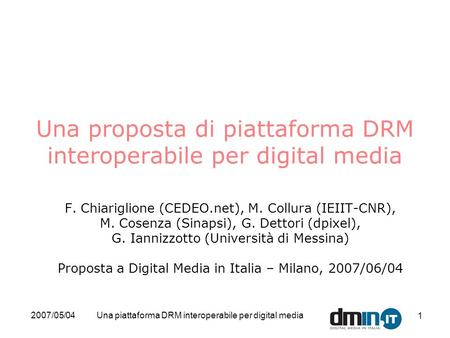 2007/05/04Una piattaforma DRM interoperabile per digital media 1 Una proposta di piattaforma DRM interoperabile per digital media F. Chiariglione (CEDEO.net),