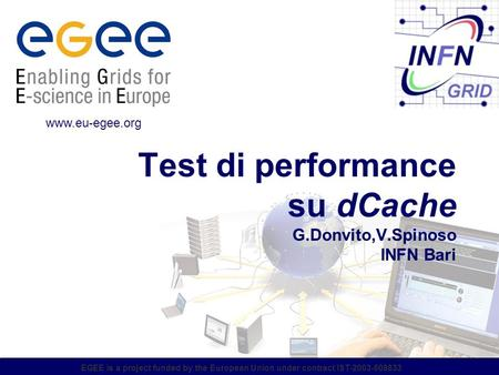 EGEE is a project funded by the European Union under contract IST-2003-508833 Test di performance su dCache G.Donvito,V.Spinoso INFN Bari www.eu-egee.org.