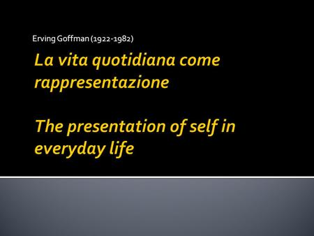 Erving Goffman (1922-1982) La vita quotidiana come rappresentazione The presentation of self in everyday life.