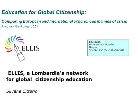 Education for Global Citizenship: Comparing European and International experiences in times of crisis Ancona – 8 e 9 giugno 2011 ELLIS, a Lombardias network.