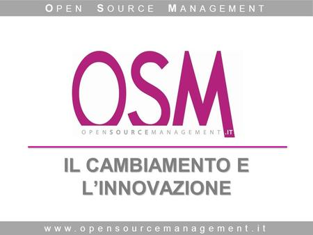 IL CAMBIAMENTO E LINNOVAZIONE www.opensourcemanagement.it O PEN S OURCE M ANAGEMENT.