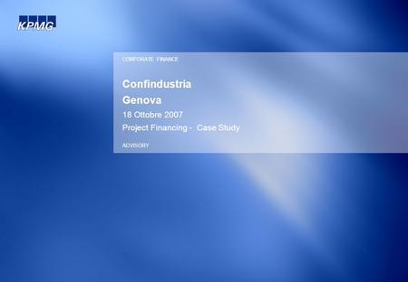 Confindustria Genova 18 Ottobre 2007 Project Financing - Case Study CORPORATE FINANCE ADVISORY.