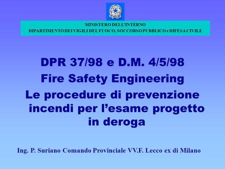 DPR 37/98 e D.M. 4/5/98 Fire Safety Engineering Le procedure di prevenzione incendi per lesame progetto in deroga MINISTERO DELLINTERNO DIPARTIMENTO DEI.