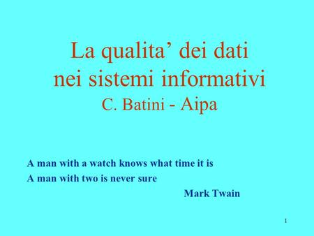 1 La qualita dei dati nei sistemi informativi C. Batini - Aipa A man with a watch knows what time it is A man with two is never sure Mark Twain.