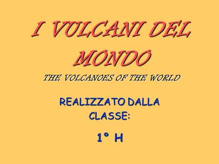 I VULCANI DEL MONDO THE VOLCANOES OF THE WORLD REALIZZATO DALLA CLASSE: 1° H.